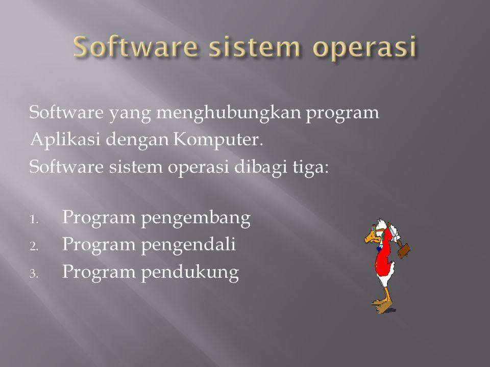 Software yang menghubungkan program Aplikasi dengan Komputer. Software sistem operasi dibagi tiga: 1. Program pengembang 2. Program pengendali 3. Prog