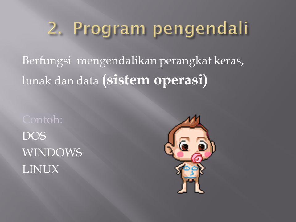 Berfungsi mengendalikan perangkat keras, lunak dan data (sistem operasi) Contoh: DOS WINDOWS LINUX
