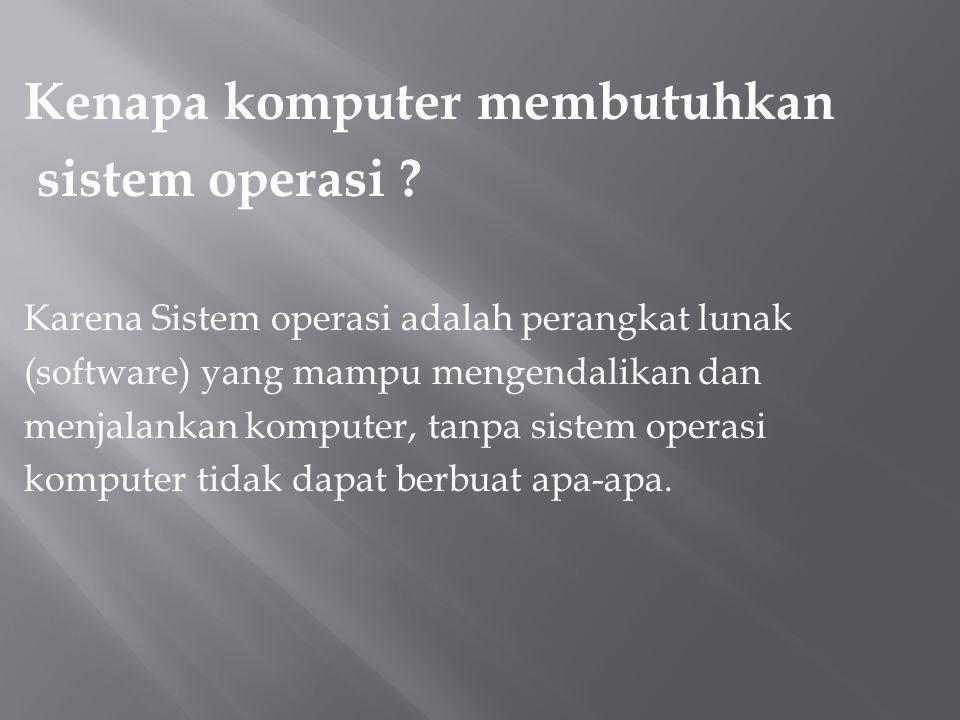 Kenapa komputer membutuhkan sistem operasi ? Karena Sistem operasi adalah perangkat lunak (software) yang mampu mengendalikan dan menjalankan komputer