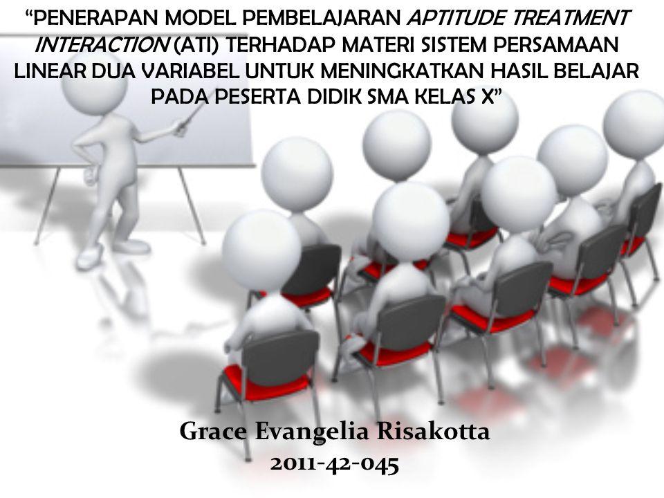PENERAPAN MODEL PEMBELAJARAN APTITUDE TREATMENT INTERACTION (ATI) TERHADAP MATERI SISTEM PERSAMAAN LINEAR DUA VARIABEL UNTUK MENINGKATKAN HASIL BELAJAR PADA PESERTA DIDIK SMA KELAS X Grace Evangelia Risakotta 2011-42-045