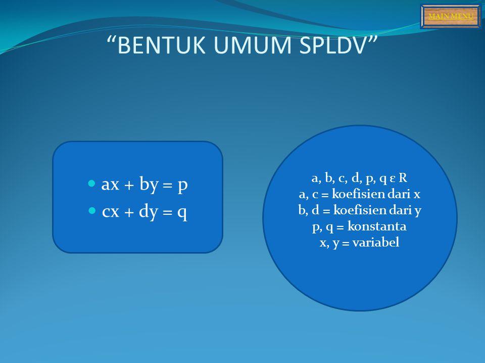 BENTUK UMUM SPLDV ax + by = p cx + dy = q a, b, c, d, p, q ε R a, c = koefisien dari x b, d = koefisien dari y p, q = konstanta x, y = variabel MAIN MENU