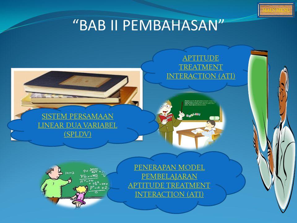 BAB II PEMBAHASAN APTITUDE TREATMENT INTERACTION (ATI) SISTEM PERSAMAAN LINEAR DUA VARIABEL (SPLDV) PENERAPAN MODEL PEMBELAJARAN APTITUDE TREATMENT INTERACTION (ATI) MAIN MENU