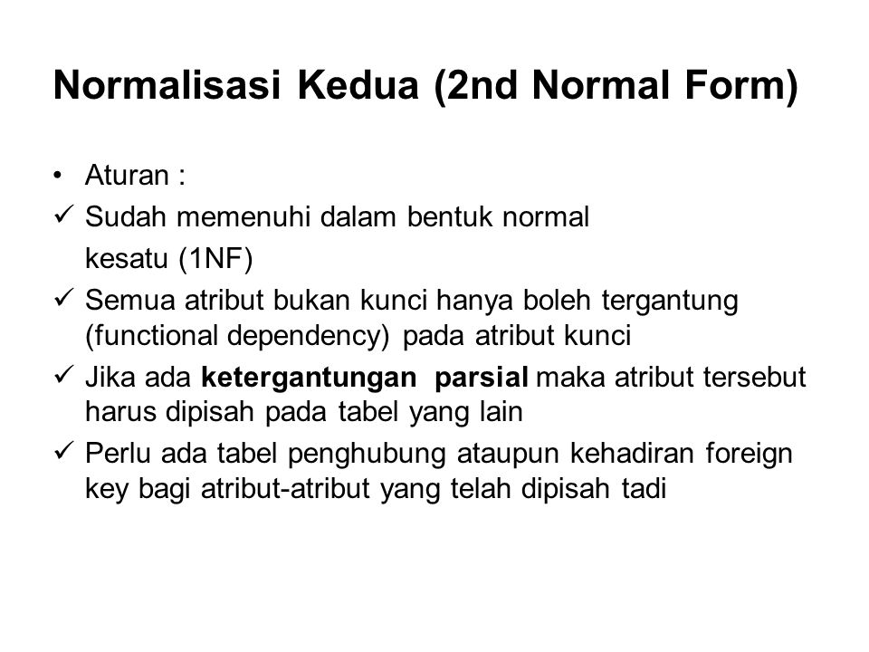 Normalisasi Kedua (2nd Normal Form) Aturan : Sudah memenuhi dalam bentuk normal kesatu (1NF) Semua atribut bukan kunci hanya boleh tergantung (functio