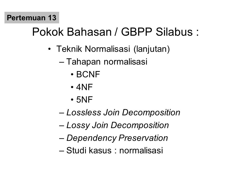Pokok Bahasan / GBPP Silabus : Teknik Normalisasi (lanjutan) –Tahapan normalisasi BCNF 4NF 5NF –Lossless Join Decomposition –Lossy Join Decomposition