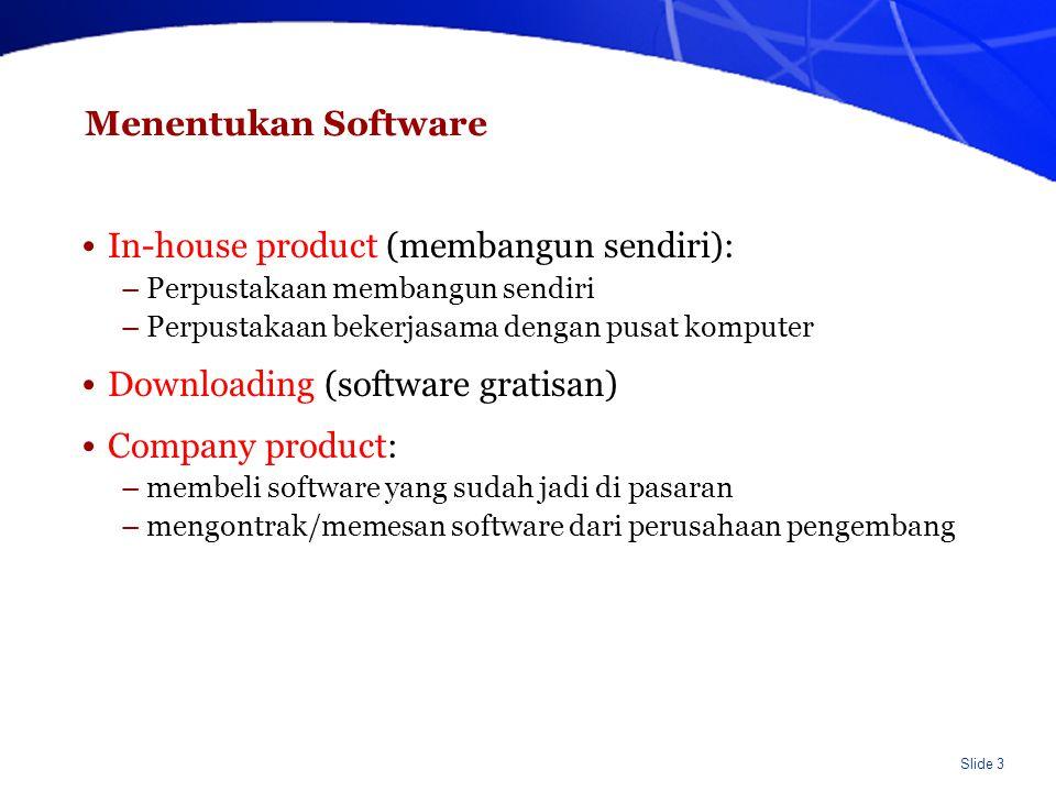 Slide 3 Menentukan Software In-house product (membangun sendiri): –Perpustakaan membangun sendiri –Perpustakaan bekerjasama dengan pusat komputer Downloading (software gratisan) Company product: –membeli software yang sudah jadi di pasaran –mengontrak/memesan software dari perusahaan pengembang