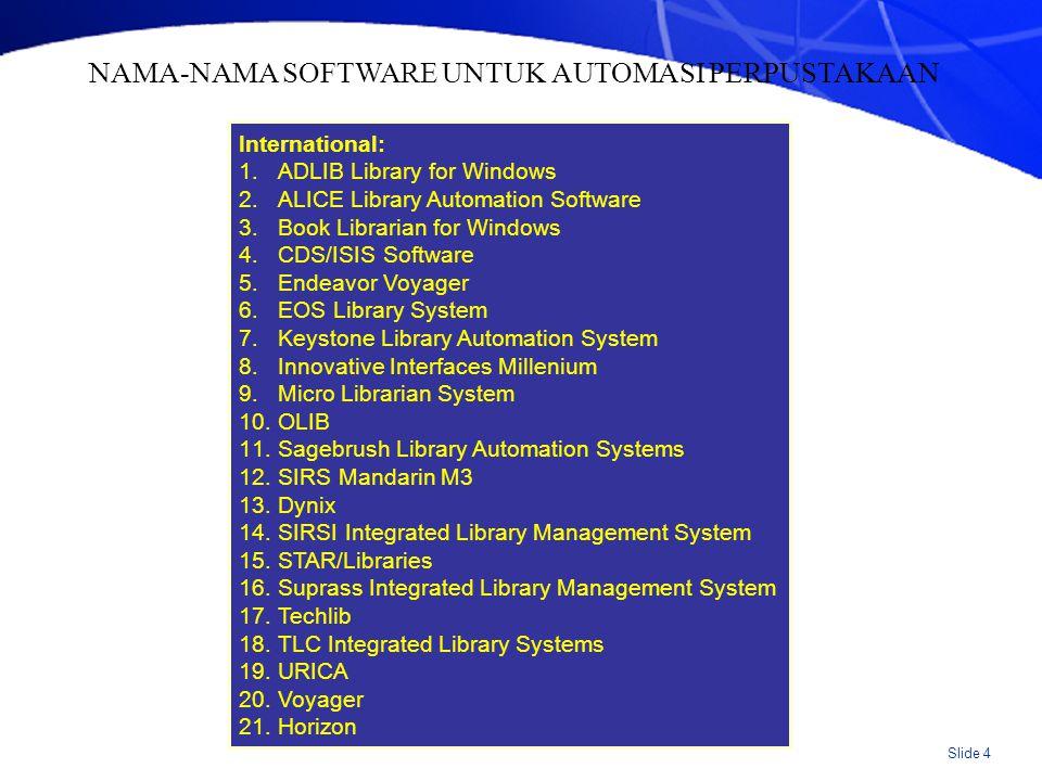 Slide 5 PRODUK INDIA: 1.Autolib 2.Easylibsoft 3.E-Grantalaya 4.Gynodaya 5.Libra 2000 6.Librarian 7.Libarary Manager 8.Libris 9.Libsuite 10.Libsys 11.Nalanda 12.NewGenLib 13.NexLib 14.SLIM(System for Library Information and Management) 15.SOUL (Software for University Libraries) 16.SWIRL [Software for Information Retrieval] [Cataloguing] NAMA-NAMA SOFTWARE UNTUK AUTOMASI PERPUSTAKAAN (lanjutan)