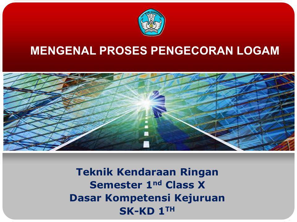 Teknik Kendaraan Ringan Semester 1 nd Class X Dasar Kompetensi Kejuruan SK-KD 1 TH MENGENAL PROSES PENGECORAN LOGAM
