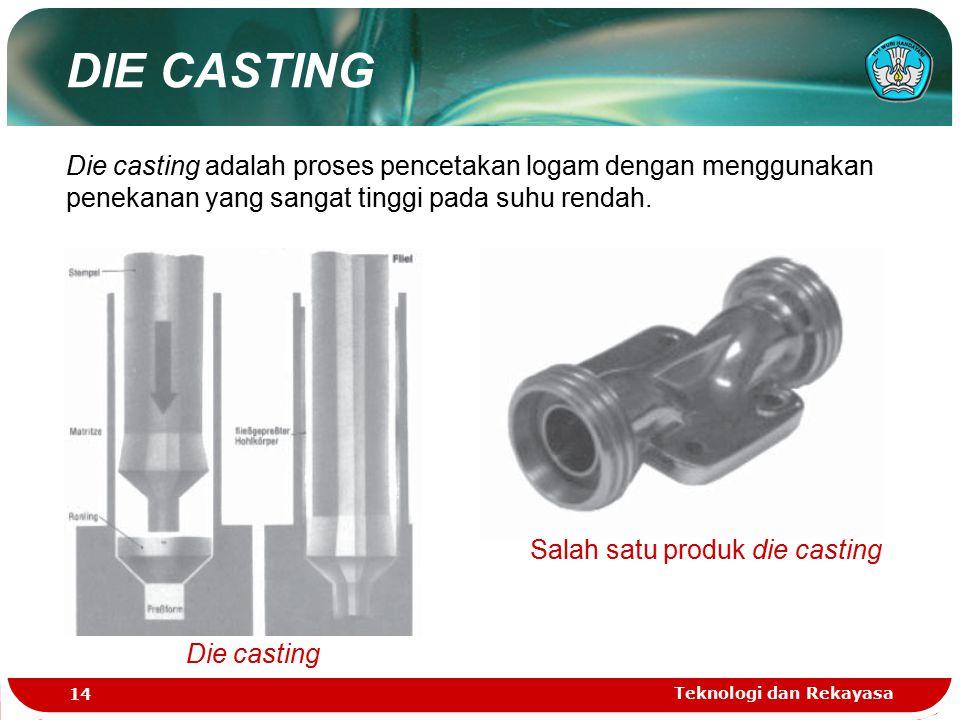 Teknologi dan Rekayasa 14 DIE CASTING Die casting adalah proses pencetakan logam dengan menggunakan penekanan yang sangat tinggi pada suhu rendah. Die