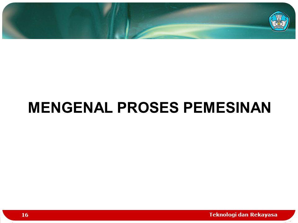 Teknologi dan Rekayasa 16 MENGENAL PROSES PEMESINAN