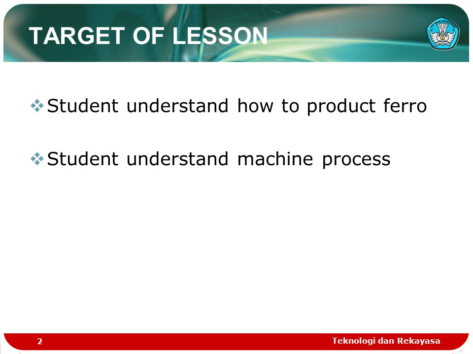 Teknologi dan Rekayasa 2 TARGET OF LESSON  Student understand how to product ferro  Student understand machine process