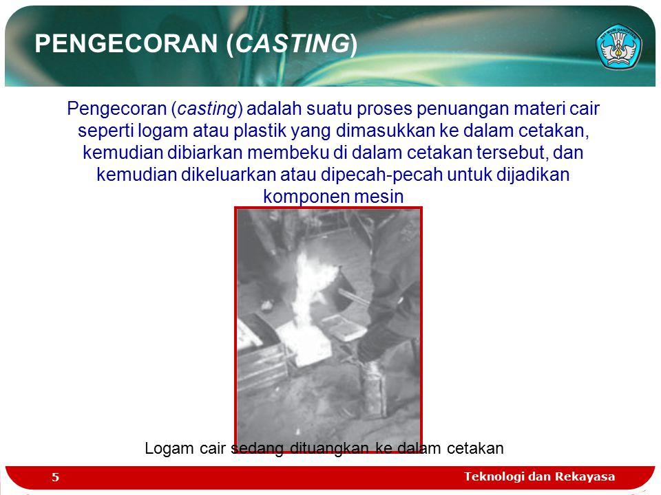 Teknologi dan Rekayasa 5 Pengecoran (casting) adalah suatu proses penuangan materi cair seperti logam atau plastik yang dimasukkan ke dalam cetakan, k