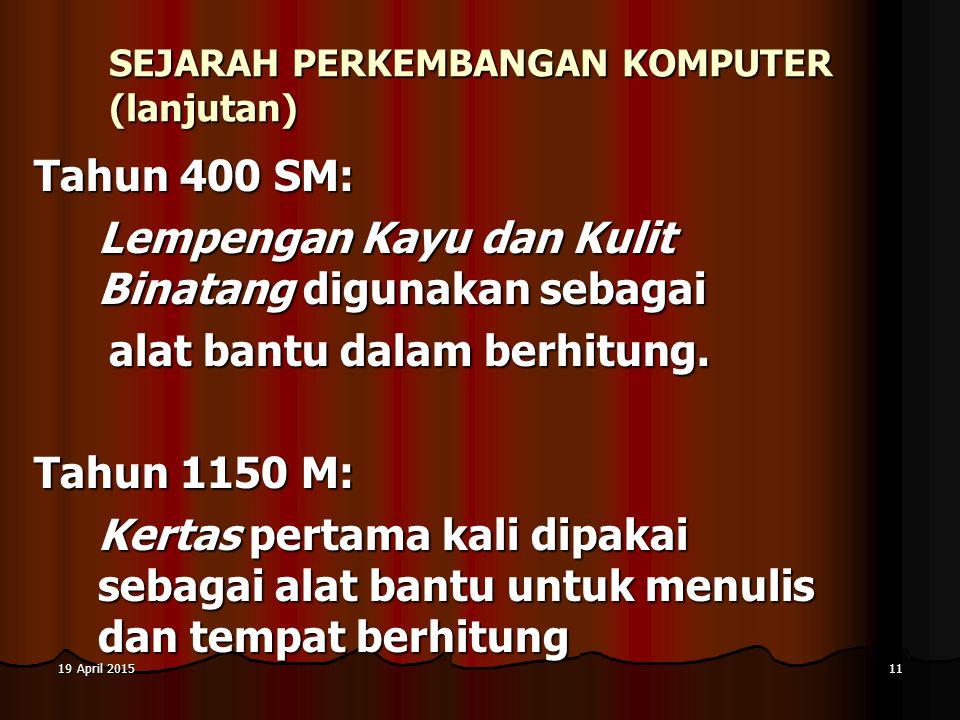 19 April 201519 April 201519 April 201511 SEJARAH PERKEMBANGAN KOMPUTER (lanjutan) Tahun 400 SM: Lempengan Kayu dan Kulit Binatang digunakan sebagai a