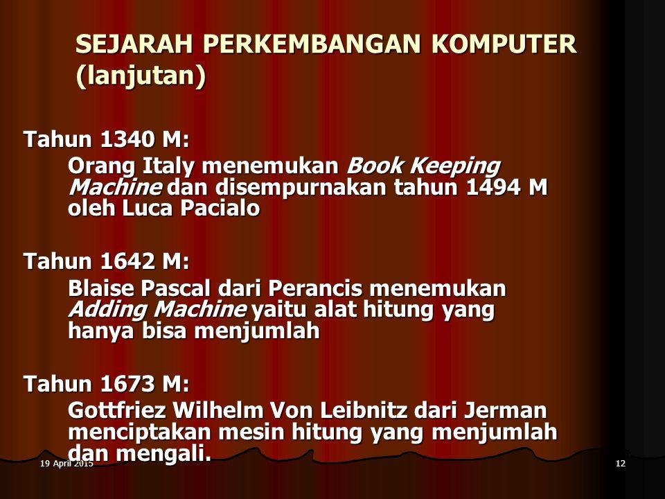 19 April 201519 April 201519 April 201512 SEJARAH PERKEMBANGAN KOMPUTER (lanjutan) Tahun 1340 M: Orang Italy menemukan Book Keeping Machine dan disemp