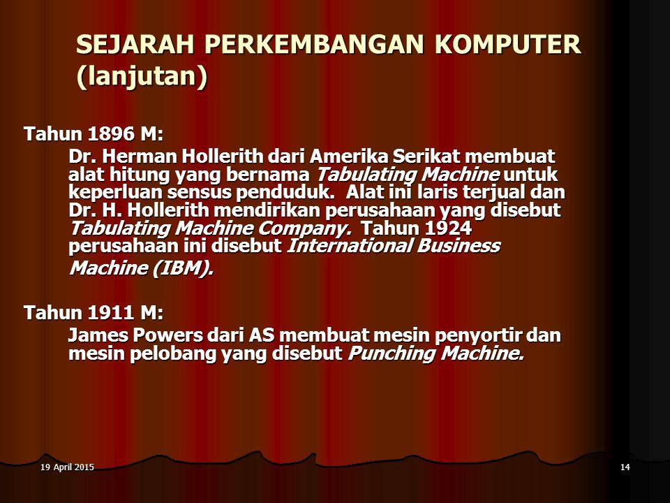 19 April 201519 April 201519 April 201514 SEJARAH PERKEMBANGAN KOMPUTER (lanjutan) Tahun 1896 M: Dr. Herman Hollerith dari Amerika Serikat membuat ala