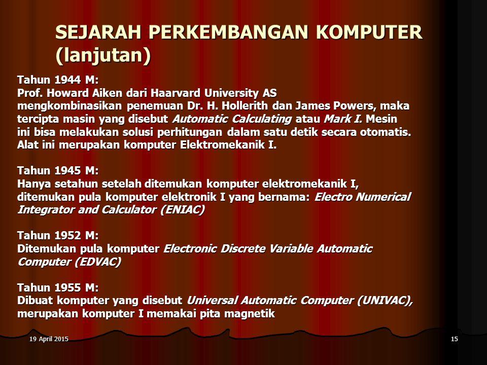 19 April 201519 April 201519 April 201515 SEJARAH PERKEMBANGAN KOMPUTER (lanjutan) Tahun 1944 M: Prof.
