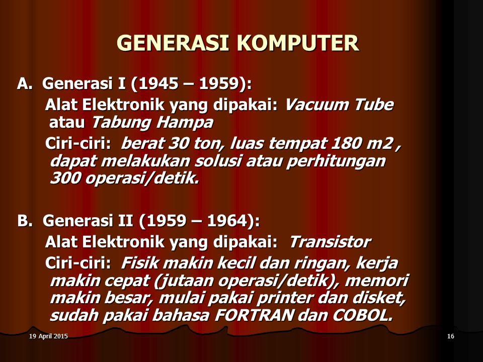19 April 201519 April 201519 April 201516 GENERASI KOMPUTER A. Generasi I (1945 – 1959): Alat Elektronik yang dipakai: Vacuum Tube atau Tabung Hampa C