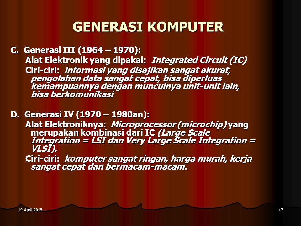 19 April 201519 April 201519 April 201517 GENERASI KOMPUTER C. Generasi III (1964 – 1970): Alat Elektronik yang dipakai: Integrated Circuit (IC) Ciri-