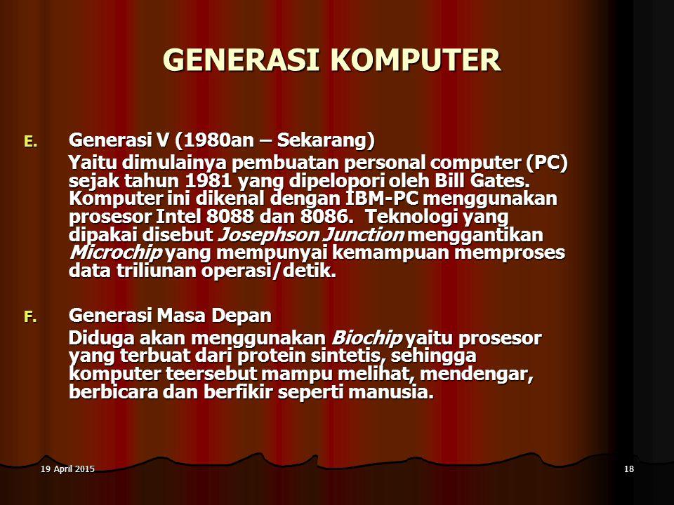 19 April 201519 April 201519 April 201518 GENERASI KOMPUTER E. G enerasi V (1980an – Sekarang) Yaitu dimulainya pembuatan personal computer (PC) sejak