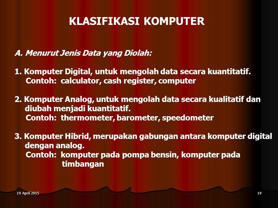 19 April 201519 April 201519 April 201519 KLASIFIKASI KOMPUTER A.Menurut Jenis Data yang Diolah: 1. Komputer Digital, untuk mengolah data secara kuant