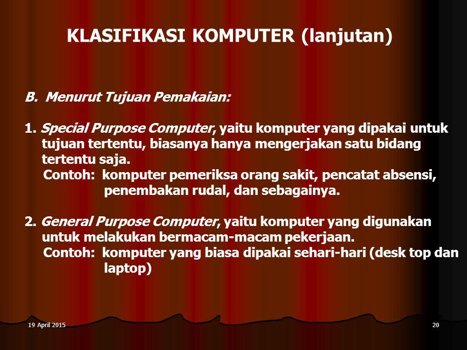 19 April 201519 April 201519 April 201520 KLASIFIKASI KOMPUTER (lanjutan) B. Menurut Tujuan Pemakaian: 1. Special Purpose Computer, yaitu komputer yan
