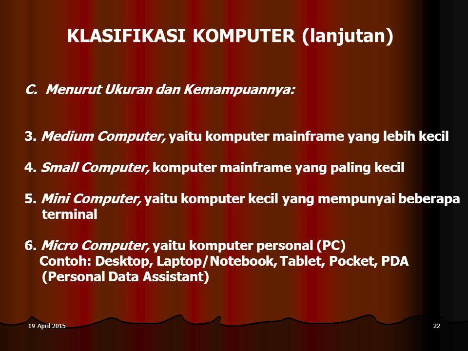 19 April 201519 April 201519 April 201522 KLASIFIKASI KOMPUTER (lanjutan) C. Menurut Ukuran dan Kemampuannya: 3. Medium Computer, yaitu komputer mainf