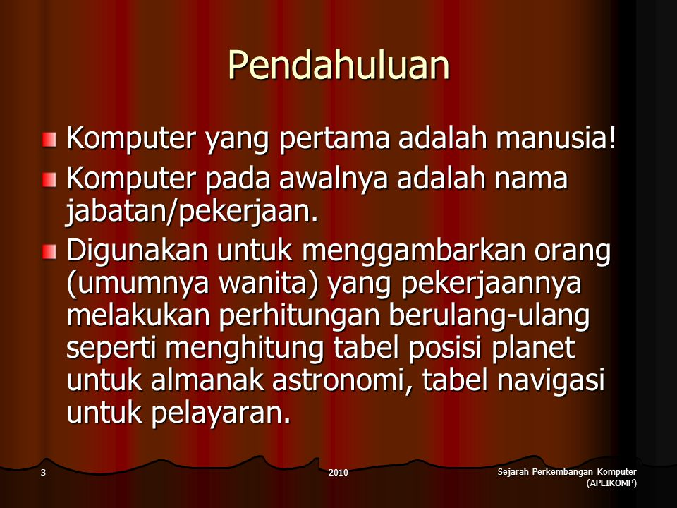 2010 Sejarah Perkembangan Komputer (APLIKOMP) 3 Pendahuluan Komputer yang pertama adalah manusia! Komputer pada awalnya adalah nama jabatan/pekerjaan.