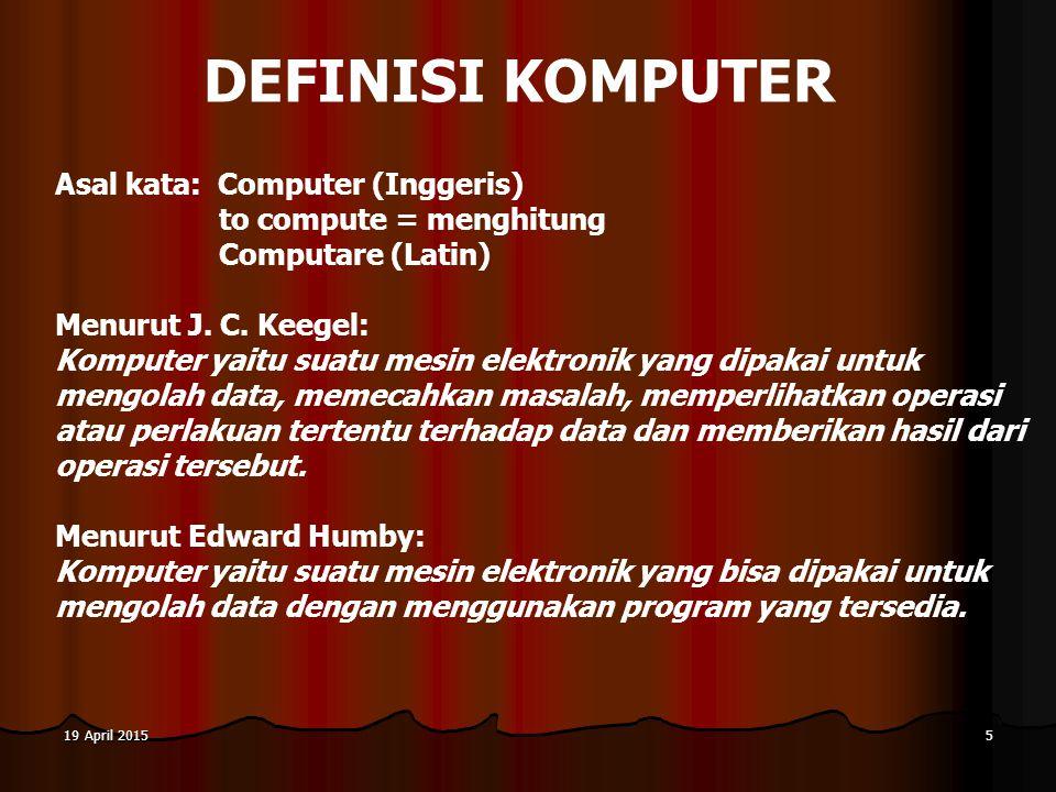 19 April 201519 April 201519 April 20155 DEFINISI KOMPUTER Asal kata: Computer (Inggeris) to compute = menghitung Computare (Latin) Menurut J.