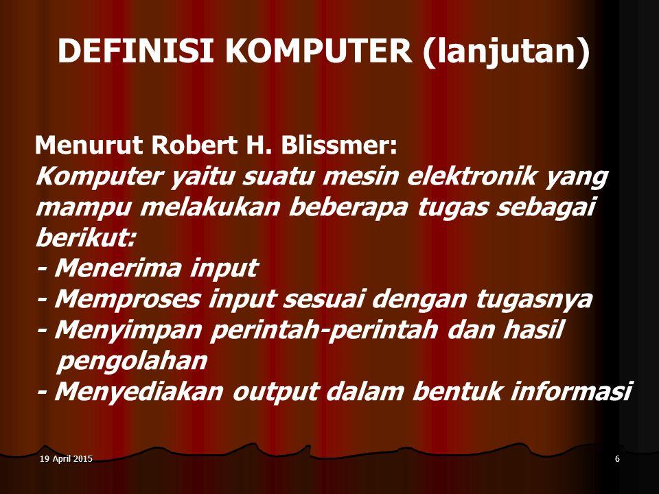 19 April 201519 April 201519 April 20156 DEFINISI KOMPUTER (lanjutan) Menurut Robert H. Blissmer: Komputer yaitu suatu mesin elektronik yang mampu mel