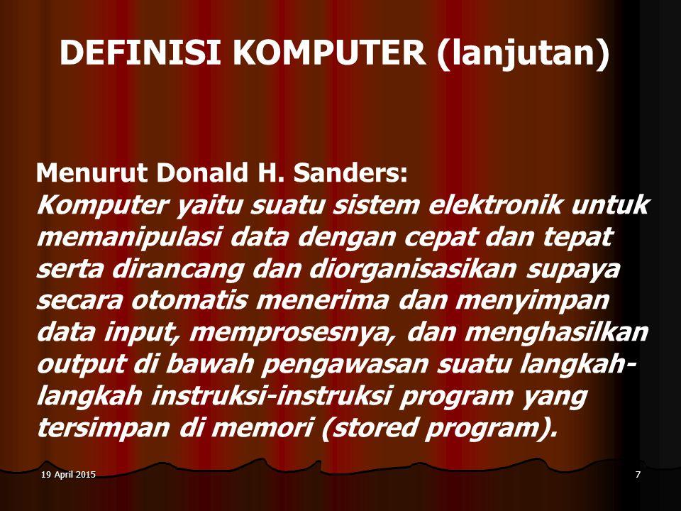 19 April 201519 April 201519 April 20157 DEFINISI KOMPUTER (lanjutan) Menurut Donald H. Sanders: Komputer yaitu suatu sistem elektronik untuk memanipu