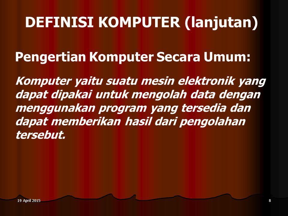 19 April 201519 April 201519 April 20158 DEFINISI KOMPUTER (lanjutan) Pengertian Komputer Secara Umum: Komputer yaitu suatu mesin elektronik yang dapat dipakai untuk mengolah data dengan menggunakan program yang tersedia dan dapat memberikan hasil dari pengolahan tersebut.