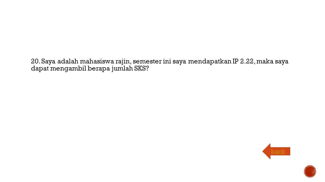 20. Saya adalah mahasiswa rajin, semester ini saya mendapatkan IP 2.22, maka saya dapat mengambil berapa jumlah SKS? back