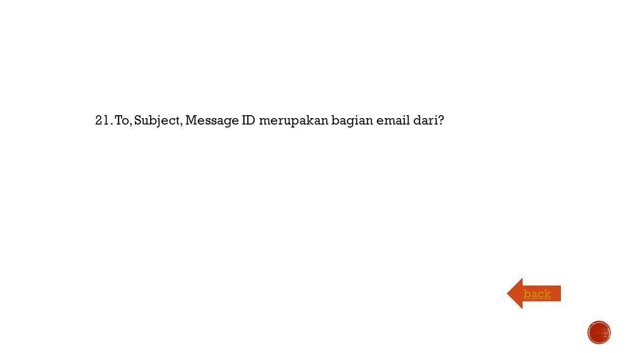 21. To, Subject, Message ID merupakan bagian email dari back