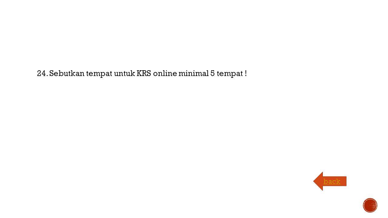 24. Sebutkan tempat untuk KRS online minimal 5 tempat ! back