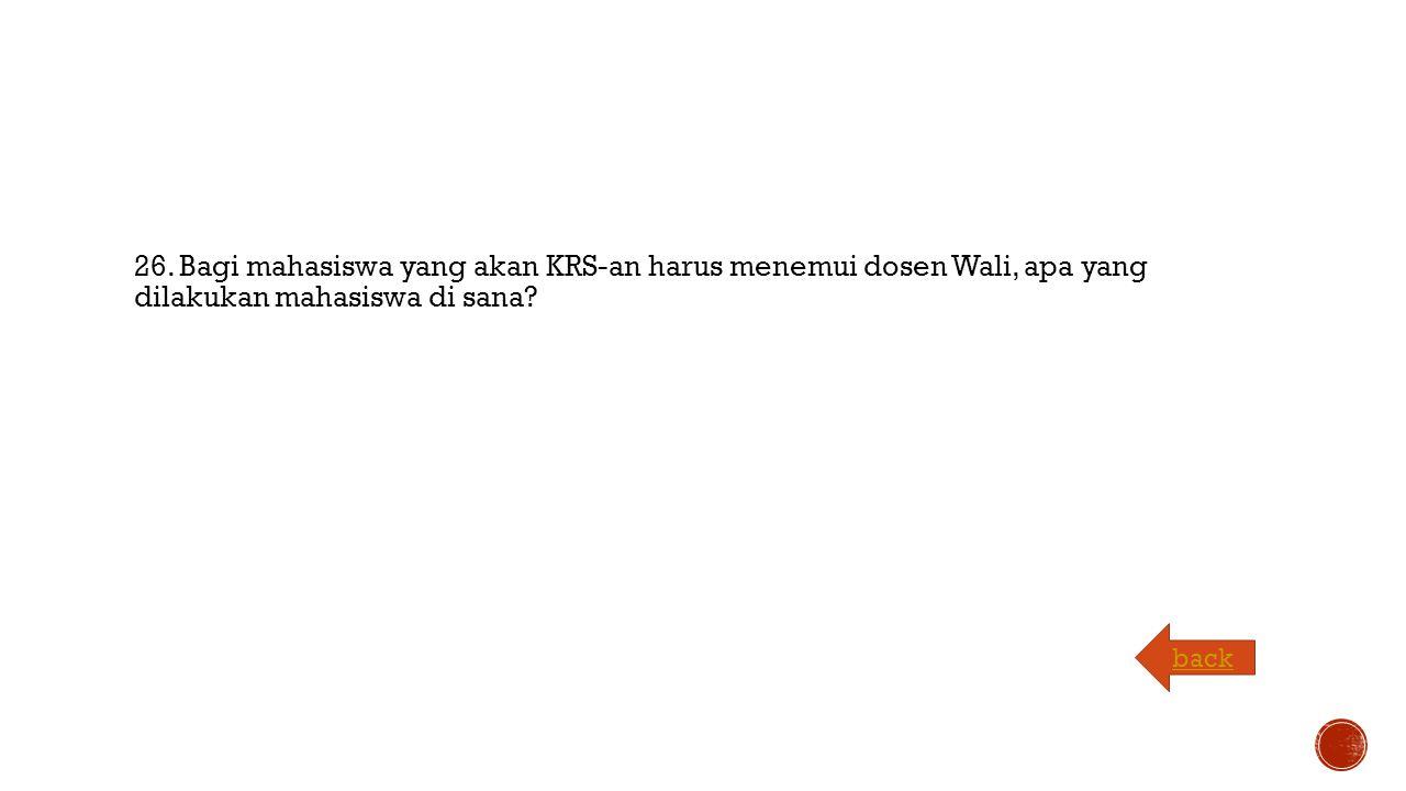 26. Bagi mahasiswa yang akan KRS-an harus menemui dosen Wali, apa yang dilakukan mahasiswa di sana.