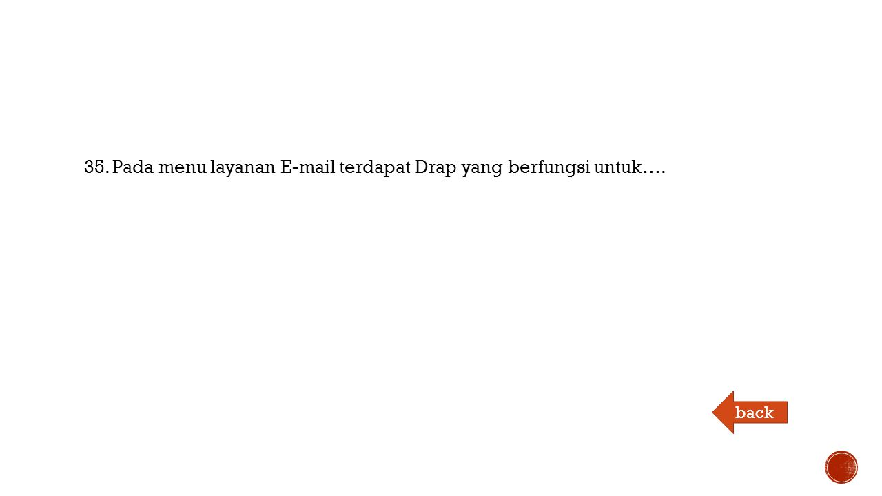 35. Pada menu layanan E-mail terdapat Drap yang berfungsi untuk…. back