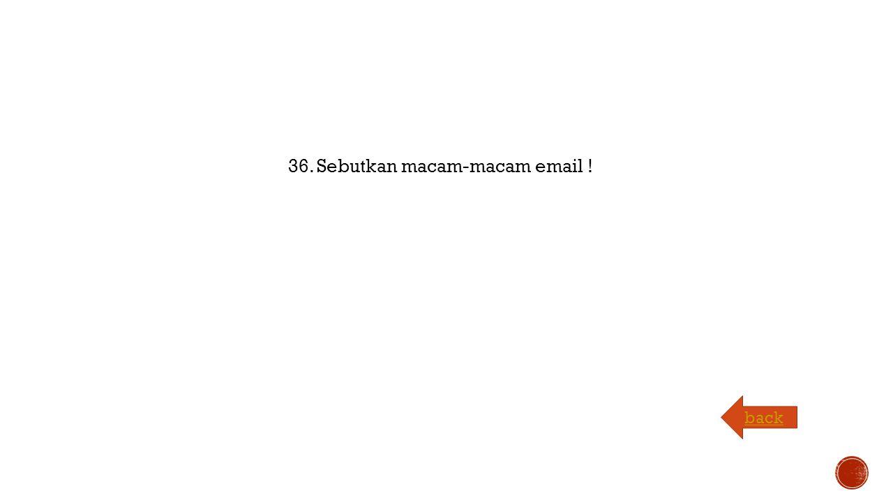 36. Sebutkan macam-macam email ! back