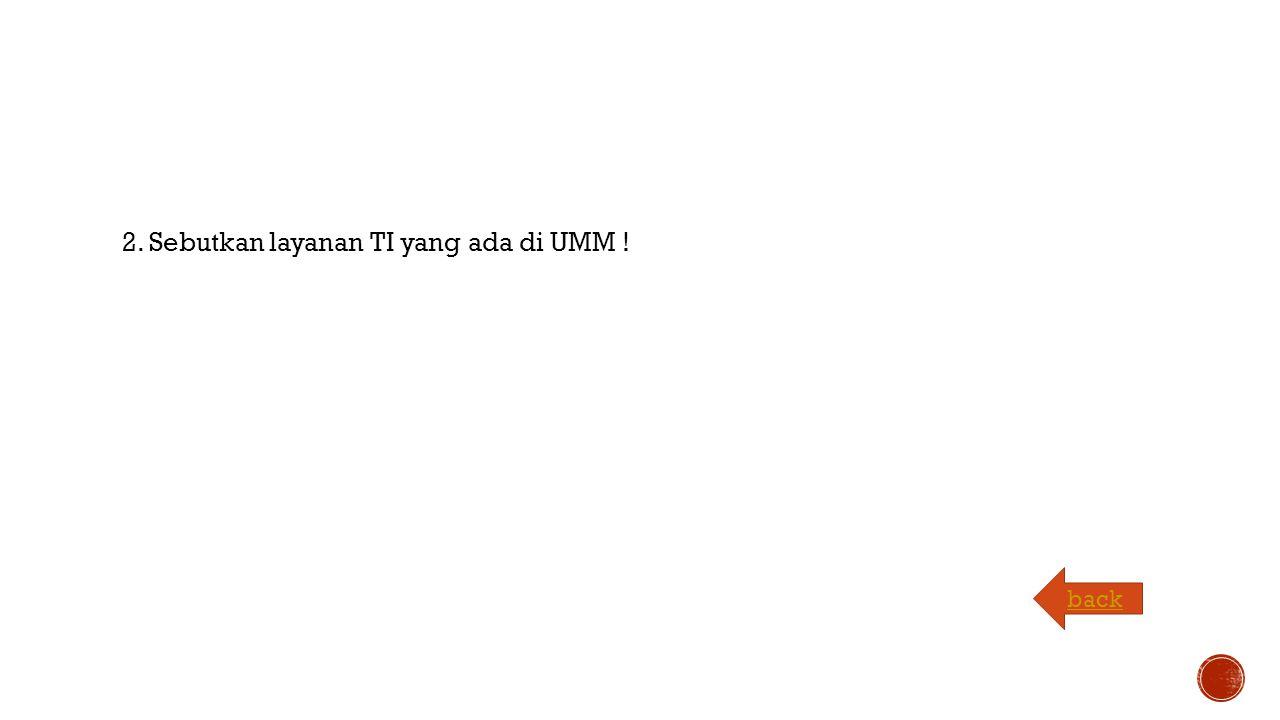 2. Sebutkan layanan TI yang ada di UMM ! back