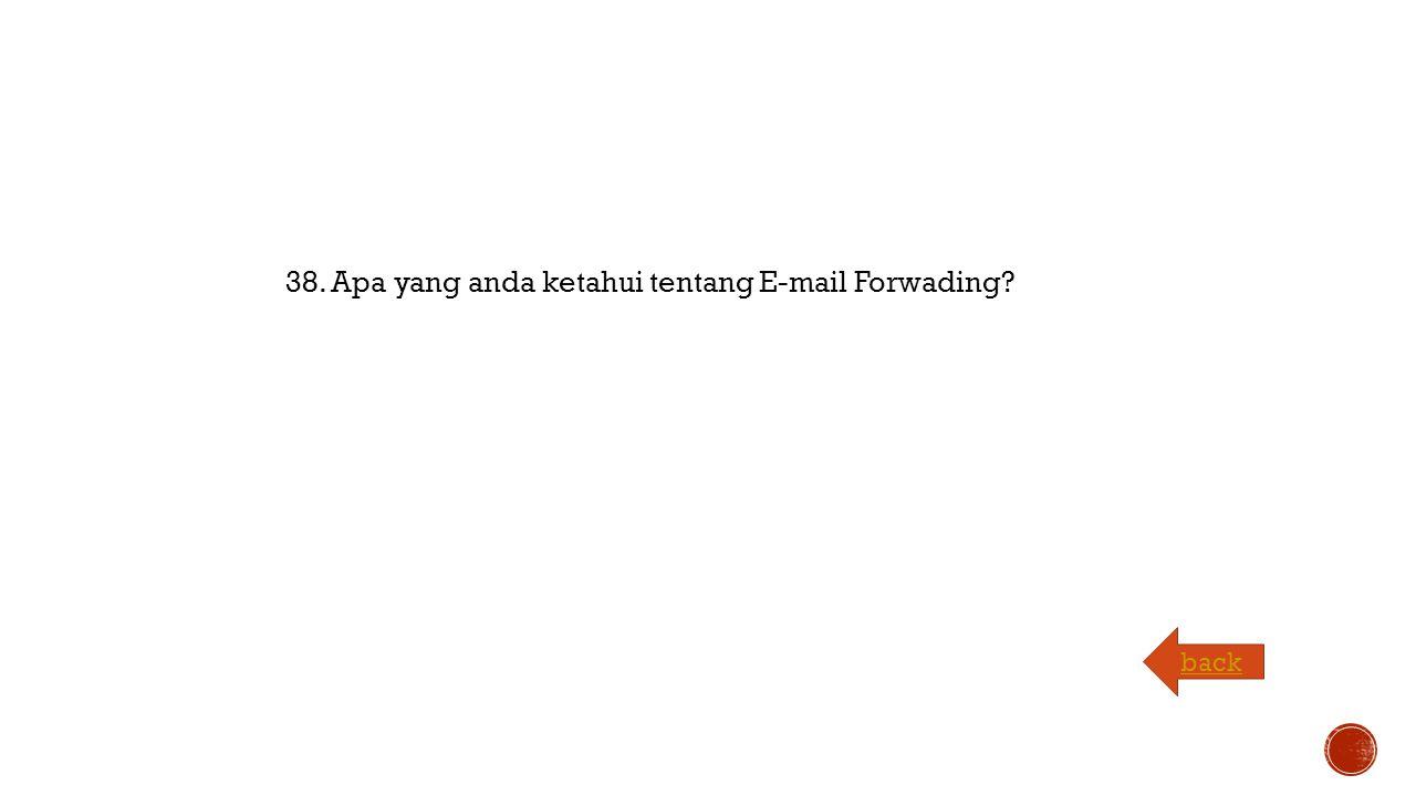 38. Apa yang anda ketahui tentang E-mail Forwading back