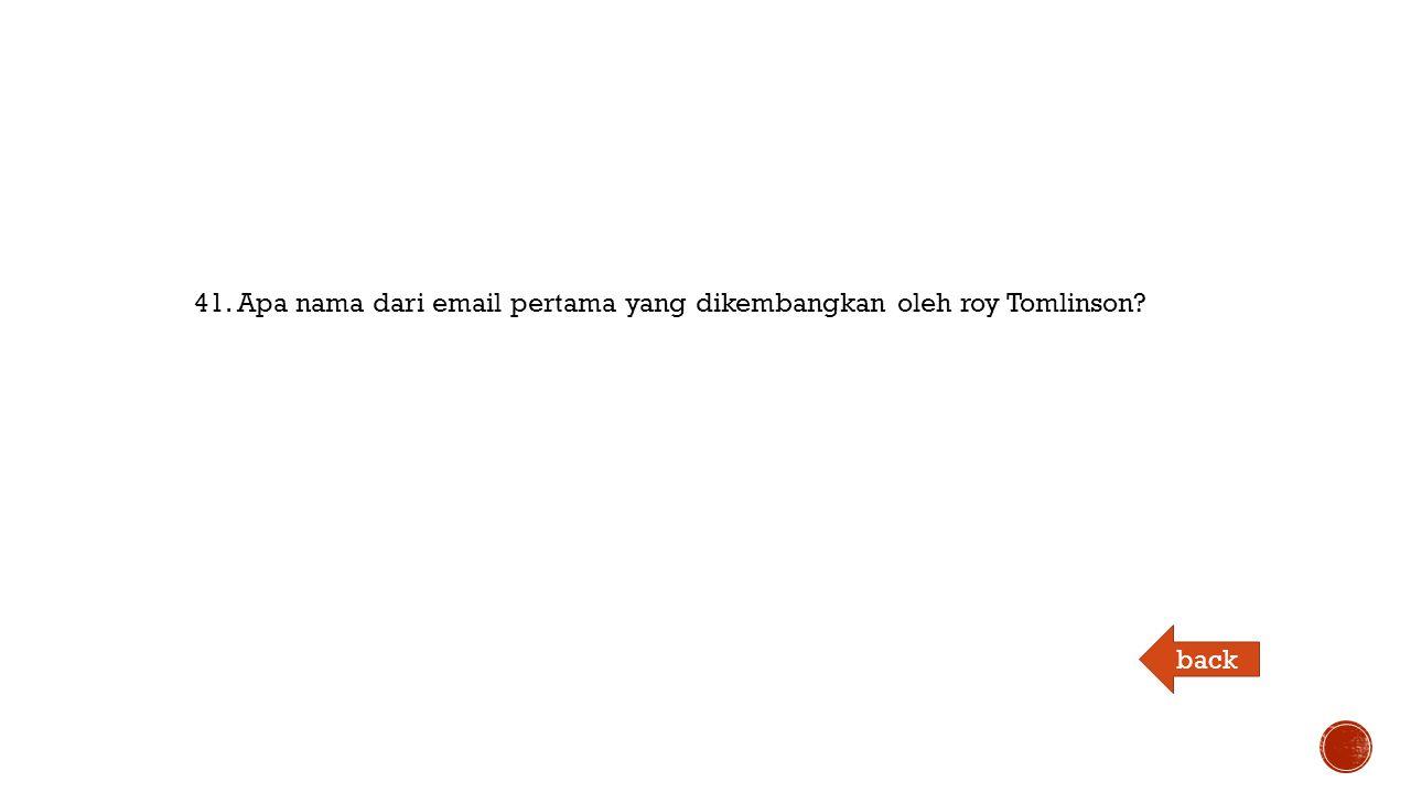 41. Apa nama dari email pertama yang dikembangkan oleh roy Tomlinson back