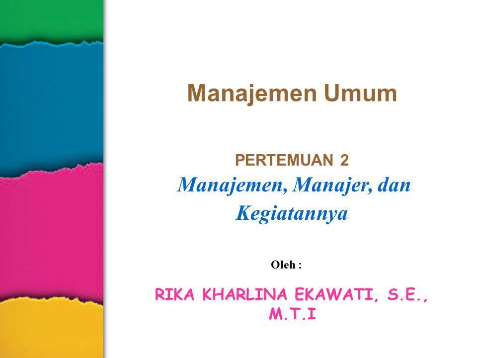 Manajemen Umum PERTEMUAN 2 Manajemen, Manajer, dan Kegiatannya Oleh : RIKA KHARLINA EKAWATI, S.E., M.T.I
