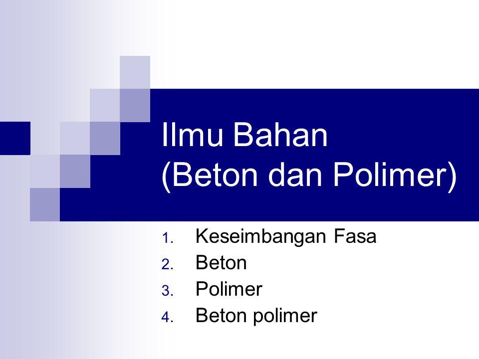 Ilmu Bahan (Beton dan Polimer) 1. Keseimbangan Fasa 2. Beton 3. Polimer 4. Beton polimer