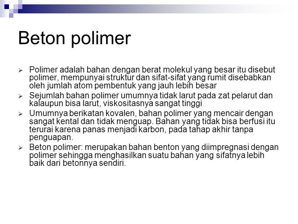 Beton polimer  Polimer adalah bahan dengan berat molekul yang besar itu disebut polimer, mempunyai struktur dan sifat-sifat yang rumit disebabkan ole