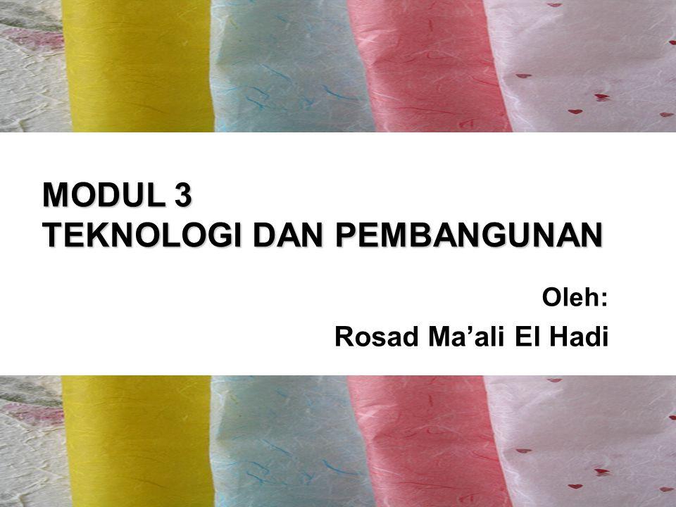 MODUL 3 TEKNOLOGI DAN PEMBANGUNAN Oleh: Rosad Ma'ali El Hadi