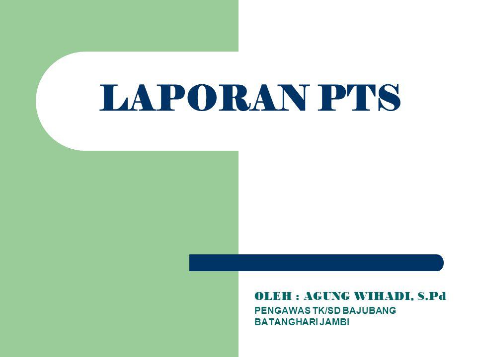 LAPORAN PTS OLEH : AGUNG WIHADI, S.Pd PENGAWAS TK/SD BAJUBANG BATANGHARI JAMBI