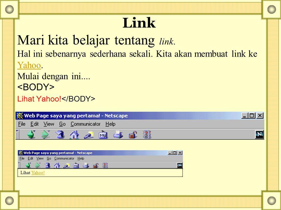 Link Mari kita belajar tentang link. Hal ini sebenarnya sederhana sekali. Kita akan membuat link ke Yahoo. Mulai dengan ini.... Yahoo Lihat Yahoo! Yah