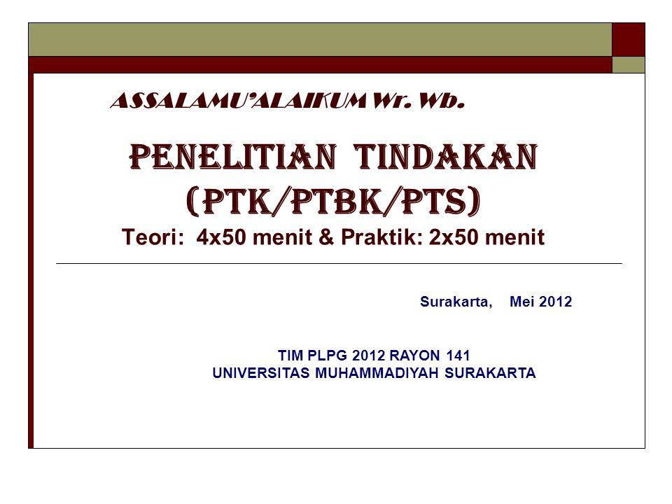 PENELITIAN TINDAKAN (PTK/PTBK/PTS) Teori: 4x50 menit & Praktik: 2x50 menit ASSALAMU'ALAIKUM Wr. Wb. Surakarta, Mei 2012 TIM PLPG 2012 RAYON 141 UNIVER