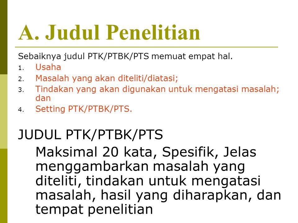 A. Judul Penelitian Sebaiknya judul PTK/PTBK/PTS memuat empat hal. 1. Usaha 2. Masalah yang akan diteliti/diatasi; 3. Tindakan yang akan digunakan unt