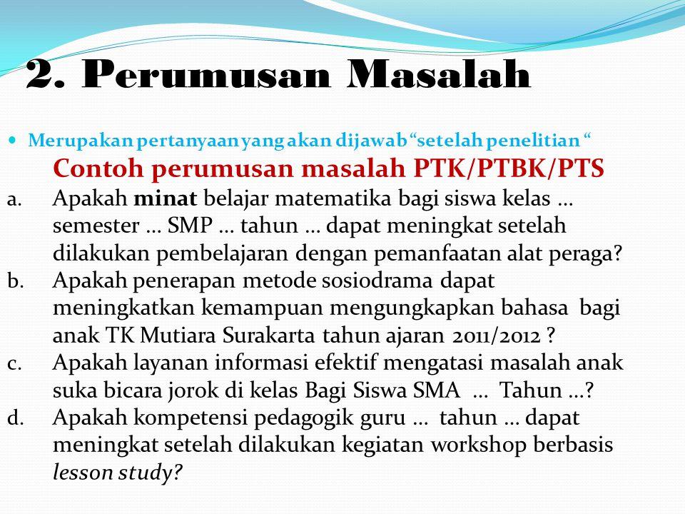 """2. Perumusan Masalah Merupakan pertanyaan yang akan dijawab """"setelah penelitian """" Contoh perumusan masalah PTK/PTBK/PTS a. Apakah minat belajar matema"""