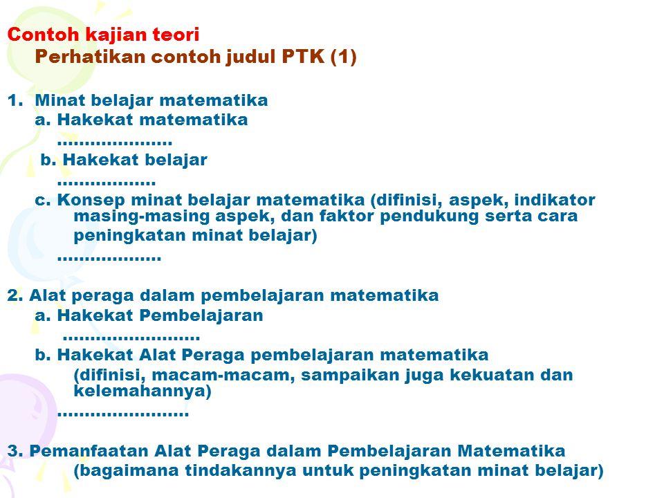 Contoh kajian teori Perhatikan contoh judul PTK (1) 1.Minat belajar matematika a.