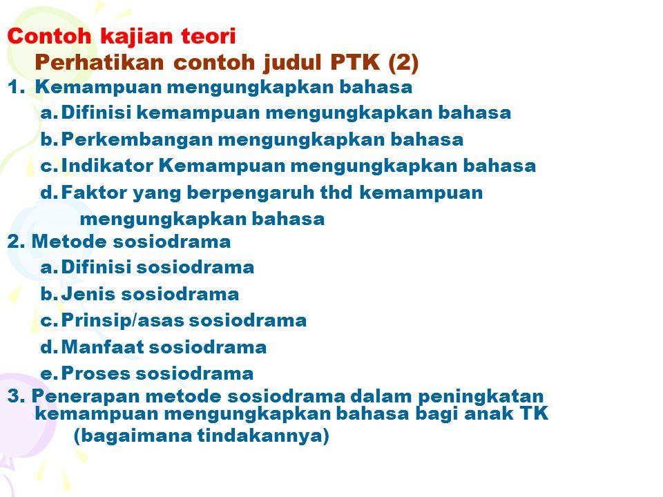 Contoh kajian teori Perhatikan contoh judul PTK (2) 1.Kemampuan mengungkapkan bahasa a.Difinisi kemampuan mengungkapkan bahasa b.Perkembangan mengungk